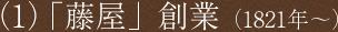 (1)「藤屋」創業(1821年~)